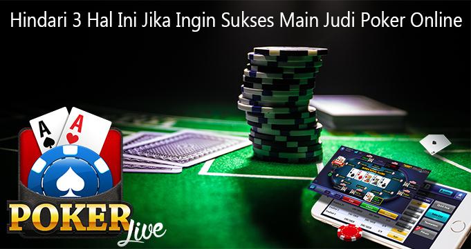 Hindari 3 Hal Ini Jika Ingin Sukses Main Judi Poker Online