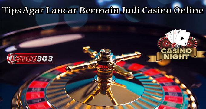 Tips Agar Lancar Bermain Judi Casino Online